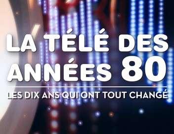 La télé des années 80, les dix ans qui ont tout changé Première partie : 1980-1984